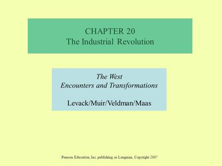 CHAPTER 20 The Industrial Revolution The West Encounters and Transformations Levack/Muir/Veldman/Maas Pearson Education, Inc. publishing as Longman, Copyright.