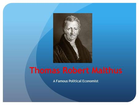 the life and influence of celebrated political economist thomas malthus Robert malthus (born thomas robert malthus, 1766-1834) was a british demographer and economist best known for his gloomy prediction that population growth would always outstrip food supply he warned in 1798 that unless population growth was controlled the world's population would grow faster than the food supply and mass starvation would result.