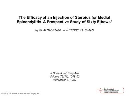 The Efficacy of an Injection of Steroids for Medial Epicondylitis. A Prospective Study of Sixty Elbows* by SHALOM STAHL, and TEDDY KAUFMAN J Bone Joint.