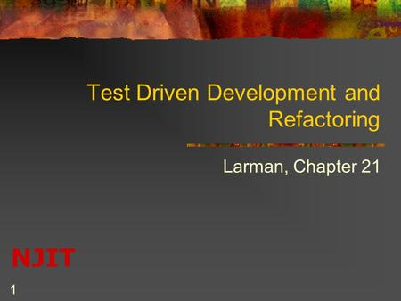 NJIT 1 Test Driven Development and Refactoring Larman, Chapter 21.