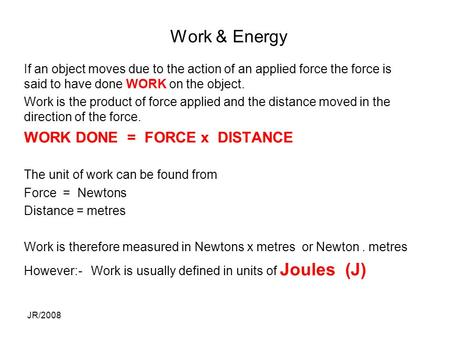 JR/2008 Work & Energy If an object moves due to the action of an applied force the force is said to have done WORK on the object. Work is the product of.