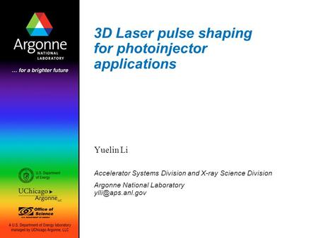 3D Laser pulse shaping for photoinjector applications Yuelin Li Accelerator Systems Division and X-ray Science Division Argonne National Laboratory