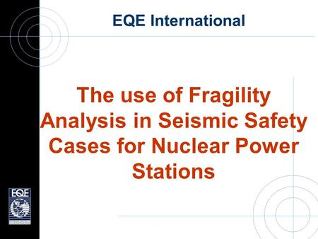 EQE International The use of Fragility Analysis in Seismic Safety Cases for Nuclear Power Stations.
