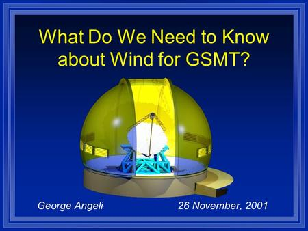 George Angeli 26 November, 2001 What Do We Need to Know about Wind for GSMT?