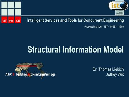 Intelligent Services and Tools for Concurrent Engineering Proposal number : IST - 1999 - 11508 AEC3 Structural Information Model Dr. Thomas Liebich Jeffrey.