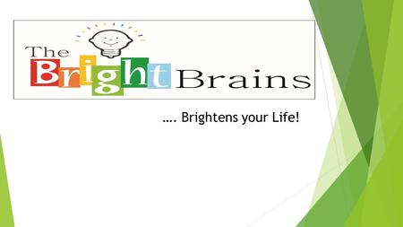 …. Brightens your Life!. About us:  THE BRIGHT BRAINS is the brain child of professionals in educational field striving to enhance the capabilities of.