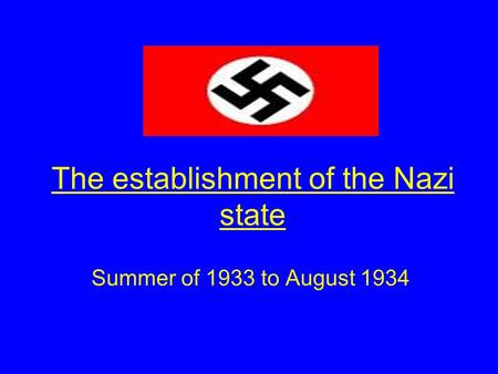 The establishment of the Nazi state Summer of 1933 to August 1934.