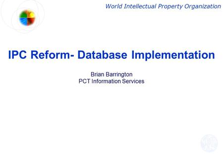 IPC Reform- Database Implementation Brian Barrington PCT Information Services World Intellectual Property Organization.