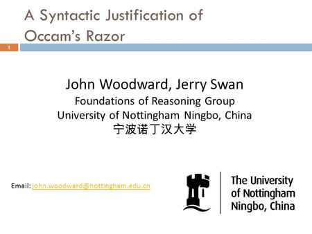 A Syntactic Justification of Occam's Razor 1 John Woodward, Jerry Swan Foundations of Reasoning Group University of Nottingham Ningbo, China 宁波诺丁汉大学 Email: