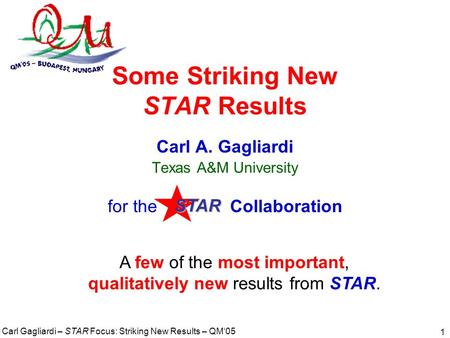 Carl Gagliardi – STAR Focus: Striking New Results – QM'05 1 Some Striking New STAR Results Carl A. Gagliardi Texas A&M University for the Collaboration.