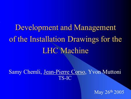 May 26 th 2005 Development and Management of the Installation Drawings for the LHC Machine Samy Chemli, Jean-Pierre Corso, Yvon Muttoni TS-IC.