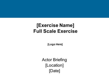 [Exercise Name] Full Scale Exercise Actor Briefing [Location] [Date] [Logo Here]