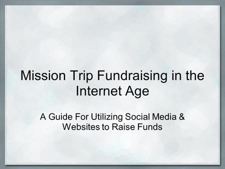Mission Trip Fundraising in the Internet Age A Guide For Utilizing Social Media & Websites to Raise Funds.