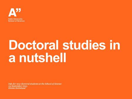 Info for new doctoral students at the School of Science 24 September 2015 Emma Holmlund Doctoral studies in a nutshell.