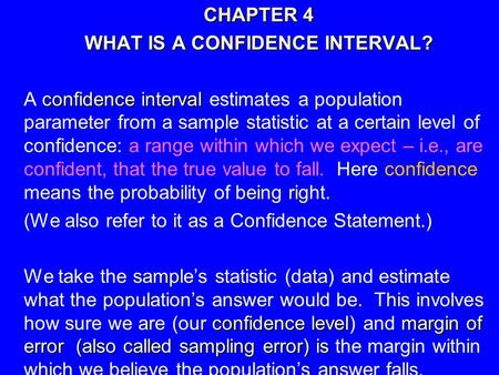1 CHAPTER 4 CHAPTER 4 WHAT IS A CONFIDENCE INTERVAL? WHAT IS A CONFIDENCE INTERVAL? confidence interval A confidence interval estimates a population parameter.