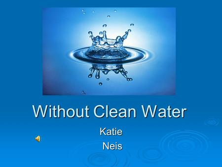 Without Clean Water Katie Neis Neis. Exploring water shortages and contamination in African communities, as well as in United States Indigenous peoples.