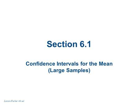 Section 6.1 Confidence Intervals for the Mean (Large Samples) Larson/Farber 4th ed.
