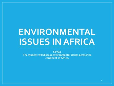 ENVIRONMENTAL ISSUES IN AFRICA SS7G2 The student will discuss environmental issues across the continent of Africa. 1.