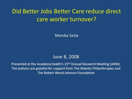 Did Better Jobs Better Care reduce direct care worker turnover? Monika Setia June 8, 2008 Presented at the Academy Health's 25 th Annual Research Meeting.