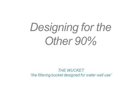 "Designing for the Other 90% THE WUCKET ""the filtering bucket designed for water well use"""