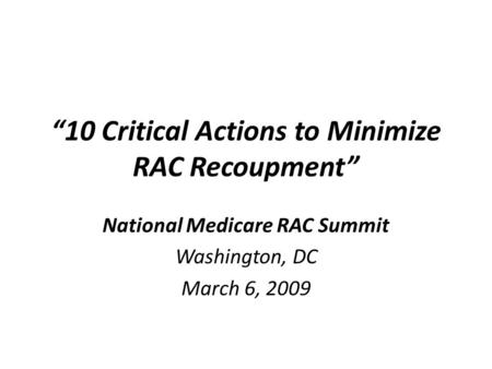 """10 Critical Actions to Minimize RAC Recoupment"" National Medicare RAC Summit Washington, DC March 6, 2009."