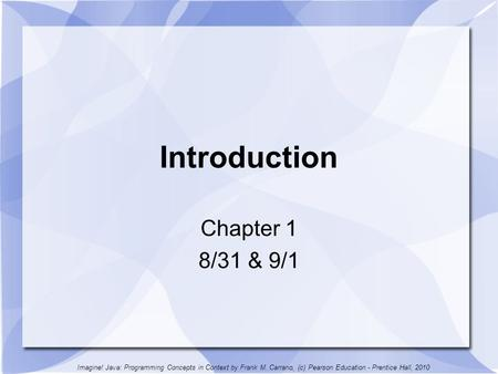 Introduction Chapter 1 8/31 & 9/1 Imagine! Java: Programming Concepts in Context by Frank M. Carrano, (c) Pearson Education - Prentice Hall, 2010.