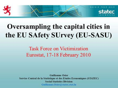 Oversampling the capital cities in the EU SAfety SUrvey (EU-SASU) Task Force on Victimization Eurostat, 17-18 February 2010 Guillaume Osier Service Central.