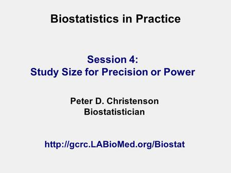 Biostatistics in Practice Peter D. Christenson Biostatistician  Session 4: Study Size for Precision or Power.