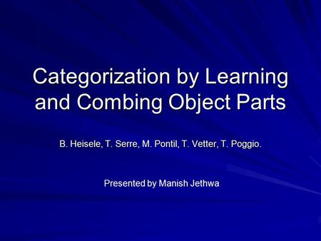Categorization by Learning and Combing Object Parts B. Heisele, T. Serre, M. Pontil, T. Vetter, T. Poggio. Presented by Manish Jethwa.