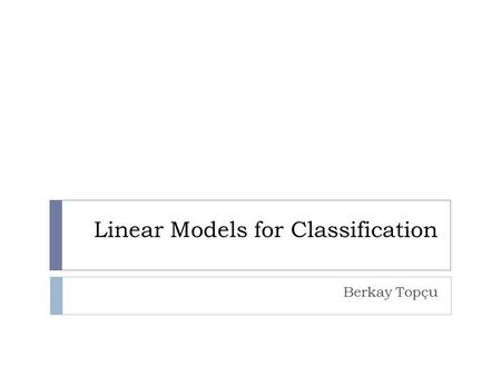 Linear Models for Classification Berkay Topçu. Linear Models for Classification  Goal: Take an input vector and assign it to one of K classes (C k where.