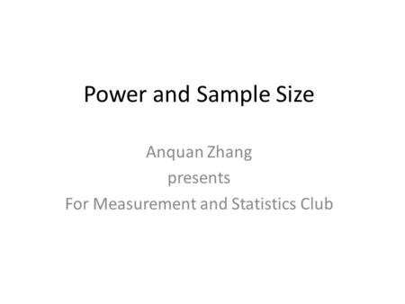 Power and Sample Size Anquan Zhang presents For Measurement and Statistics Club.