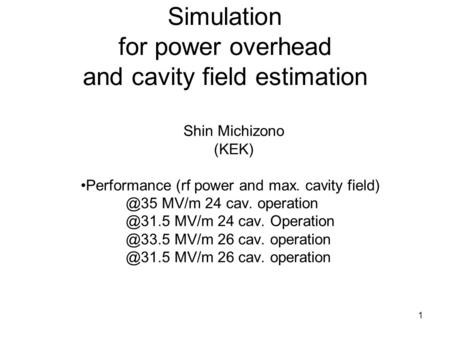 1 Simulation for power overhead and cavity field estimation Shin Michizono (KEK) Performance (rf power and max. cavity MV/m 24 cav. operation.