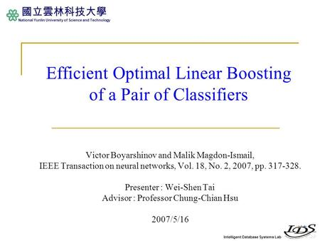 Intelligent Database Systems Lab 國立雲林科技大學 National Yunlin University of Science and Technology Efficient Optimal Linear Boosting of a Pair of Classifiers.