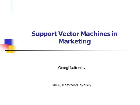 Support Vector Machines in Marketing Georgi Nalbantov MICC, Maastricht University.