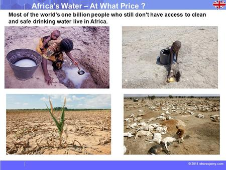 © 2011 wheresjenny.com Africa's Water – At What Price ? Most of the world's one billion people who still don't have access to clean and safe drinking water.