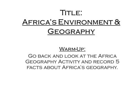 Title: Africa's Environment & Geography Warm-Up: Go back and look at the Africa Geography Activity and record 5 facts about Africa's geography.