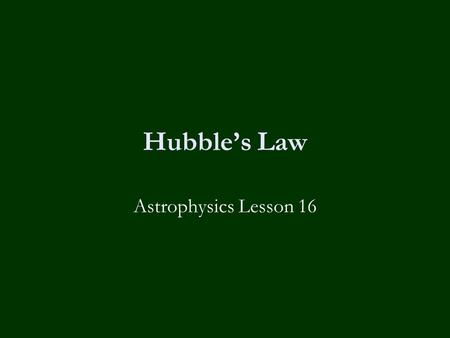 Hubble's Law Astrophysics Lesson 16. Learning Objectives To know:-  What is Hubble's Law.  How to measure Hubble's constant from a graph.  How to estimate.