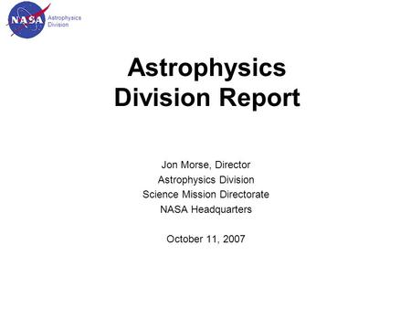 Astrophysics Division Astrophysics Division Report Jon Morse, Director Astrophysics Division Science Mission Directorate NASA Headquarters October 11,
