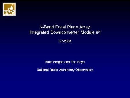 K-Band Focal Plane Array: Integrated Downconverter Module #1 Matt Morgan and Tod Boyd National Radio Astronomy Observatory 8/7/2008.