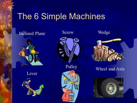 The 6 Simple Machines Lever Pulley Wheel and Axle WedgeScrew Inclined Plane.