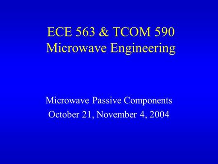 ECE 563 & TCOM 590 Microwave Engineering Microwave Passive Components October 21, November 4, 2004.