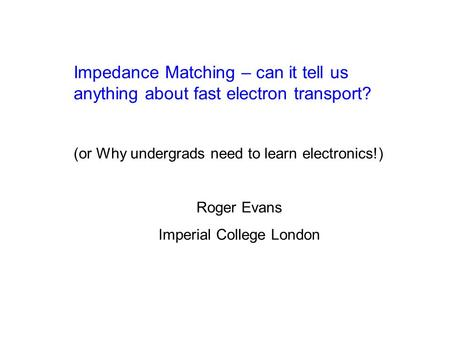 Impedance Matching – can it tell us anything about fast electron transport? (or Why undergrads need to learn electronics!) Roger Evans Imperial College.