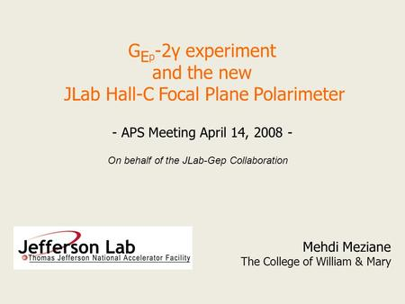 G E p -2γ experiment and the new JLab Hall-C Focal Plane Polarimeter Mehdi Meziane The College of William & Mary - APS Meeting April 14, 2008 - On behalf.