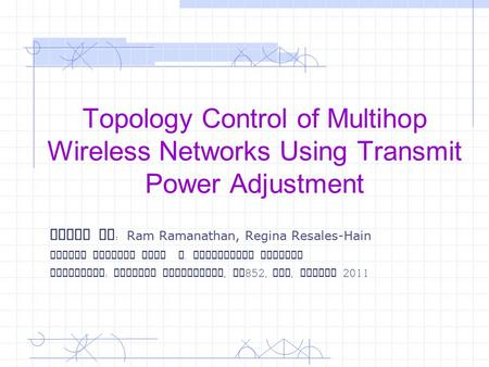 Topology Control of Multihop Wireless Networks Using Transmit Power Adjustment Paper By : Ram Ramanathan, Regina Resales-Hain Slides adapted from R. Jayampathi.