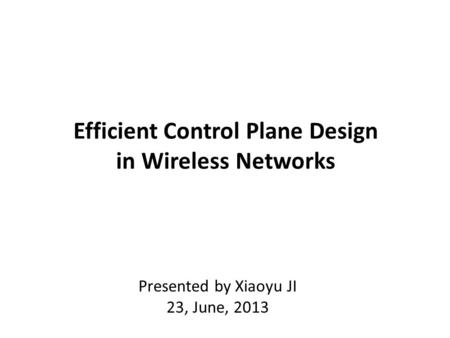 Efficient Control Plane Design in Wireless Networks Presented by Xiaoyu JI 23, June, 2013.