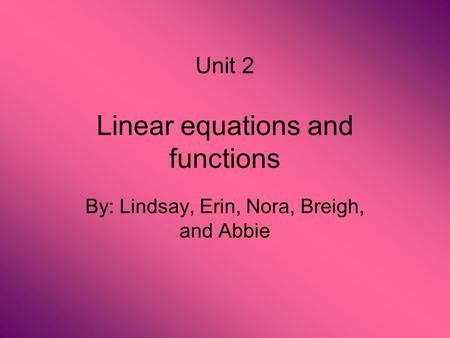 Linear equations and functions By: Lindsay, Erin, Nora, Breigh, and Abbie Unit 2.