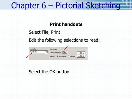 1 Chapter 6 – Pictorial Sketching Print handouts Select File, Print Edit the following selections to read: Select the OK button.
