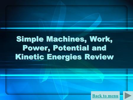 Back to menu Simple Machines, Work, Power, Potential and Kinetic Energies Review.