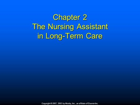 Copyright © 2007, 2003 by Mosby, Inc., an affiliate of Elsevier Inc. Chapter 2 The Nursing Assistant in Long-Term Care.