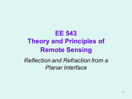 1 EE 543 Theory and Principles of Remote Sensing Reflection and Refraction from a Planar Interface.